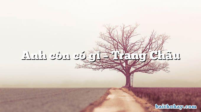 Anh còn có gì  –  Trang Châu