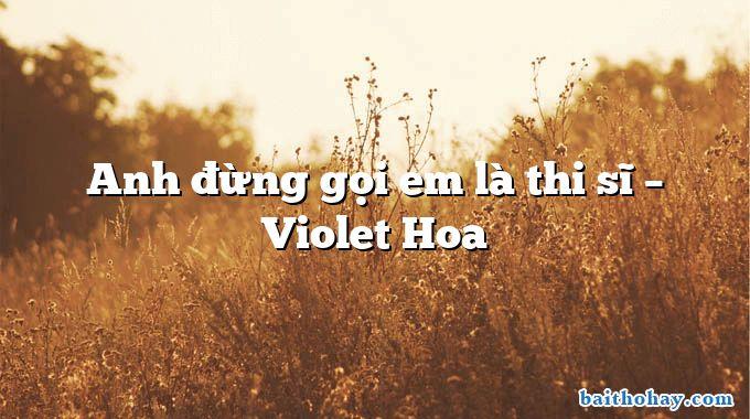 Anh đừng gọi em là thi sĩ – Violet Hoa