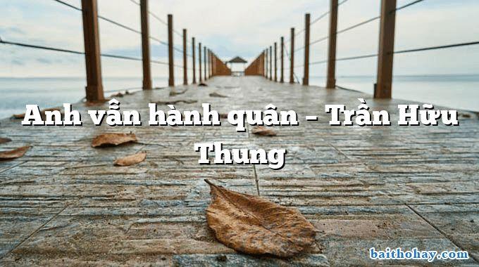 Anh vẫn hành quân – Trần Hữu Thung