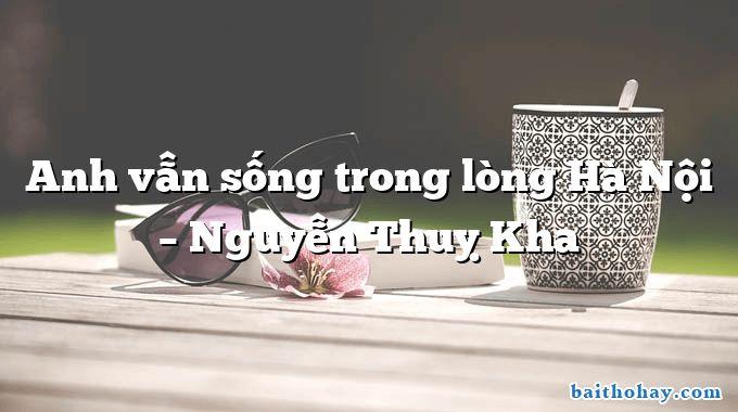 Anh vẫn sống trong lòng Hà Nội – Nguyễn Thuỵ Kha