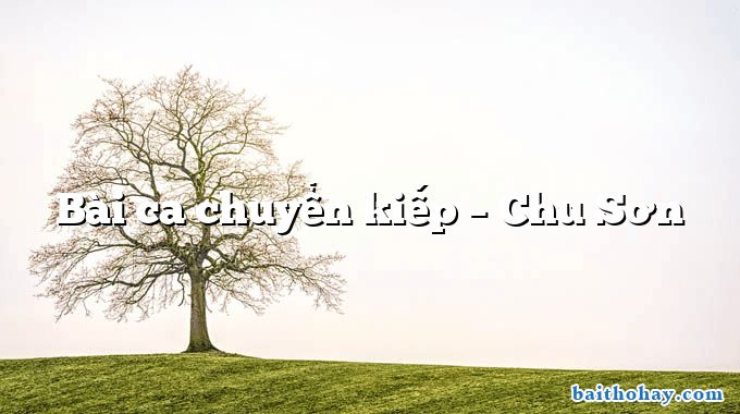 Bài ca chuyển kiếp  –  Chu Sơn