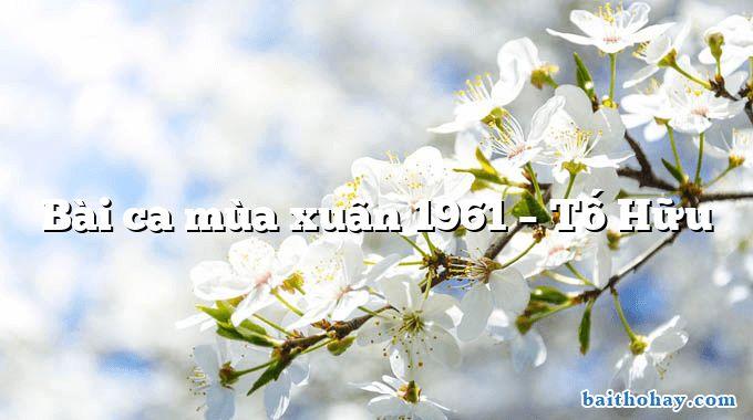 Bài ca mùa xuân 1961 – Tố Hữu