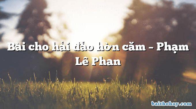 Bài cho hải đảo hờn căm  –  Phạm Lê Phan