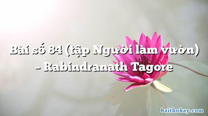 Bài số 84 (tập Người làm vườn)  –  Rabindranath Tagore