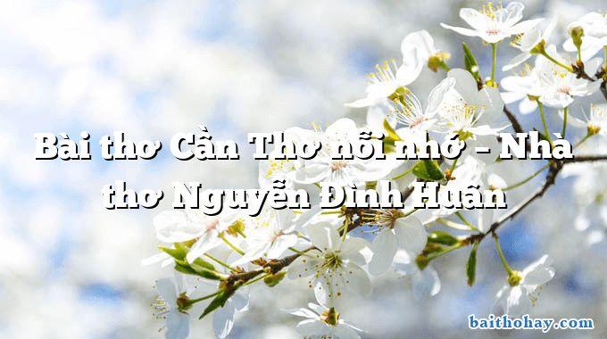 Bài thơ Cần Thơ nỗi nhớ – Nhà thơ Nguyễn Đình Huân
