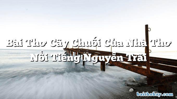 Bài Thơ Cây Chuối Của Nhà Thơ Nổi Tiếng Nguyễn Trãi