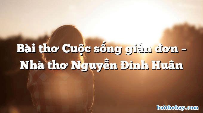 Bài thơ Cuộc sống giản đơn – Nhà thơ Nguyễn Đình Huân
