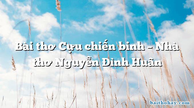 Bài thơ Cựu chiến binh – Nhà thơ Nguyễn Đình Huân