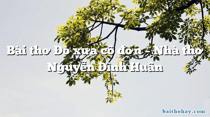 bai tho do xua co don nha tho nguyen dinh huan - Nghệ nhân Bát Tràng - Hồ Minh Hà