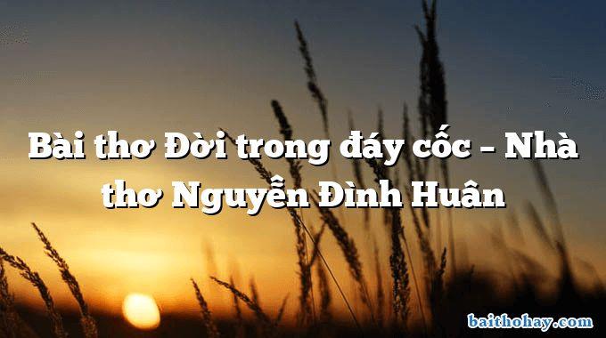 Bài thơ Đời trong đáy cốc – Nhà thơ Nguyễn Đình Huân
