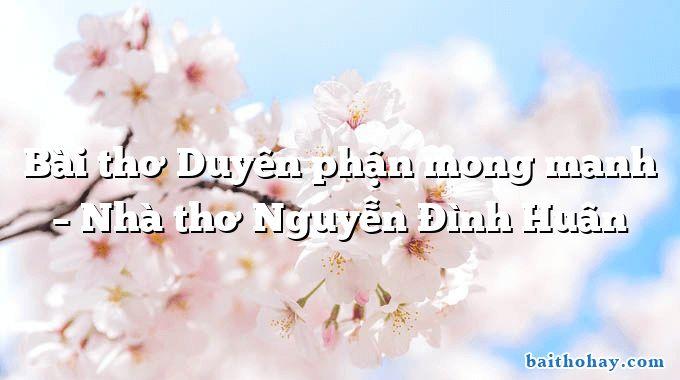 Bài thơ Duyên phận mong manh – Nhà thơ Nguyễn Đình Huân