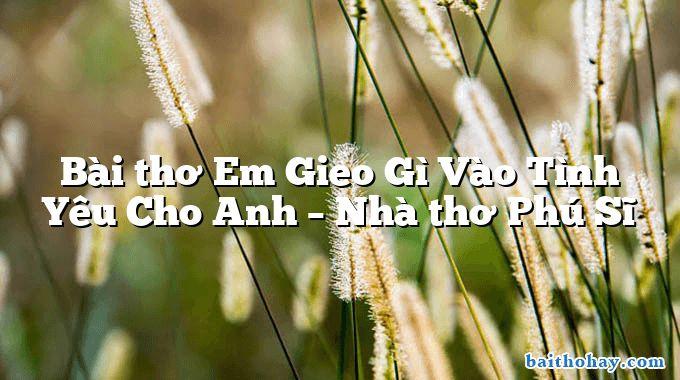 Bài thơ Em Gieo Gì Vào Tình Yêu Cho Anh – Nhà thơ Phú Sĩ