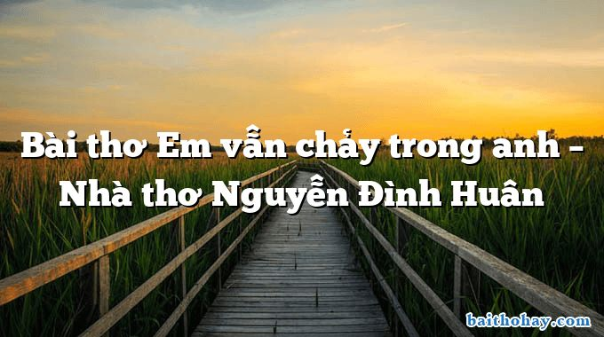 bai tho em van chay trong anh nha tho nguyen dinh huan - Hàng cây trồng theo lời Bác - Nguyễn Thanh Toàn