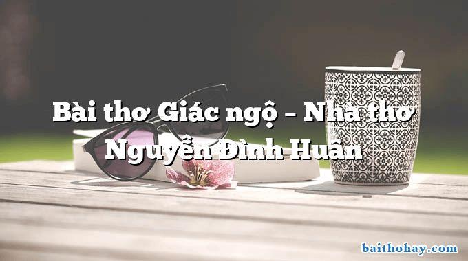 Bài thơ Giác ngộ – Nhà thơ Nguyễn Đình Huân