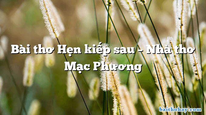 Bài thơ Hẹn kiếp sau – Nhà thơ Mạc Phương