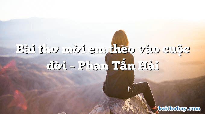 Bài thơ mời em theo vào cuộc đời  –  Phan Tấn Hải