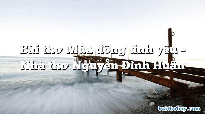 Bài thơ Mùa đông tình yêu – Nhà thơ Nguyễn Đình Huân