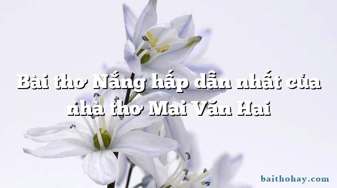 Bài thơ Nắng hấp dẫn nhất của nhà thơ Mai Văn Hai