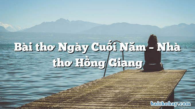 Bài thơ Ngày Cuối Năm – Nhà thơ Hồng Giang