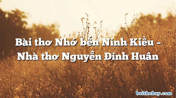 Bài thơ Nhớ bến Ninh Kiều – Nhà thơ Nguyễn Đình Huân