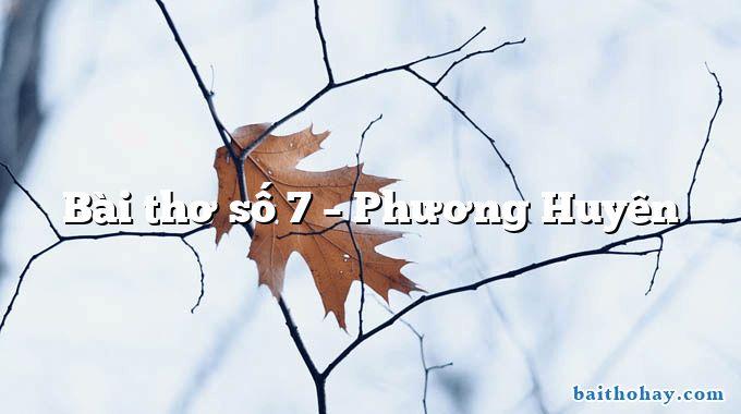 Bài thơ số 7  –  Phương Huyên
