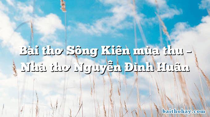 Bài thơ Sông Kiên mùa thu – Nhà thơ Nguyễn Đình Huân