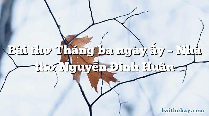 Bài thơ Tháng ba ngày ấy – Nhà thơ Nguyễn Đình Huân
