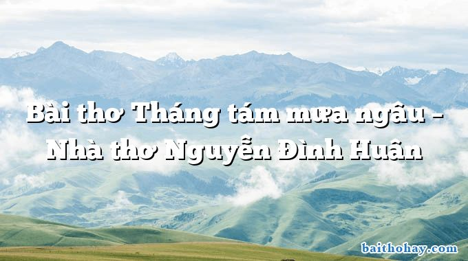 Bài thơ Tháng tám mưa ngâu – Nhà thơ Nguyễn Đình Huân