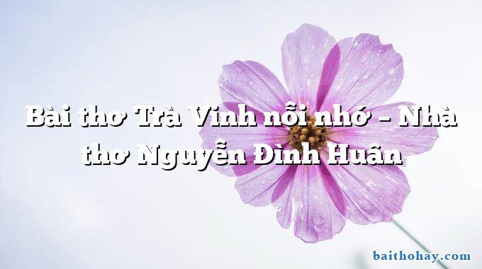 Bài thơ Trà Vinh nỗi nhớ – Nhà thơ Nguyễn Đình Huân