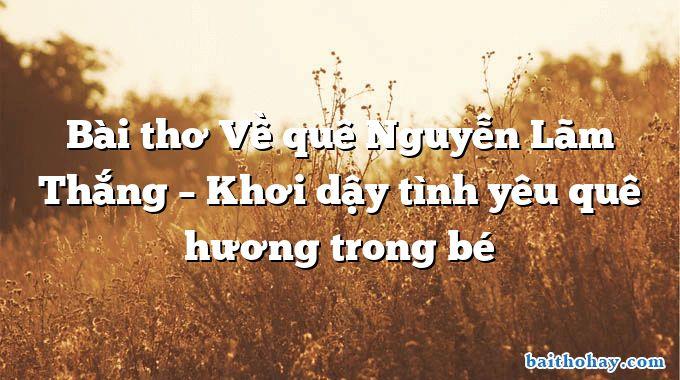 bai tho ve que nguyen lam thang khoi day tinh yeu que huong trong be - Chơi không học