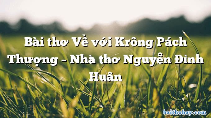 Bài thơ Về với Krông Pách Thượng – Nhà thơ Nguyễn Đình Huân