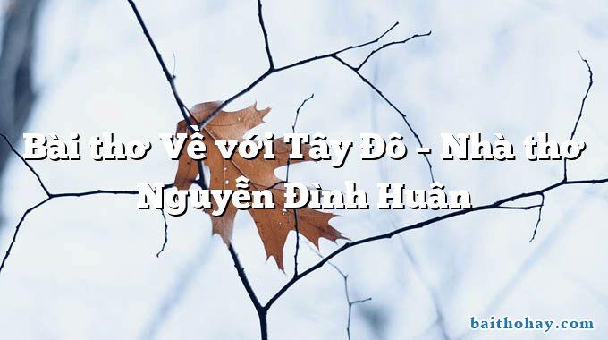 Bài thơ Về với Tây Đô – Nhà thơ Nguyễn Đình Huân