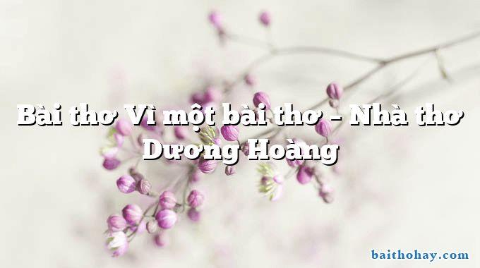 Bài thơ Vì một bài thơ – Nhà thơ Dương Hoàng