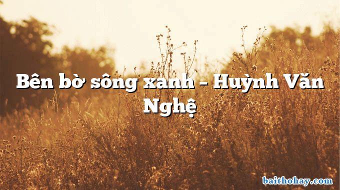 Bên bờ sông xanh – Huỳnh Văn Nghệ