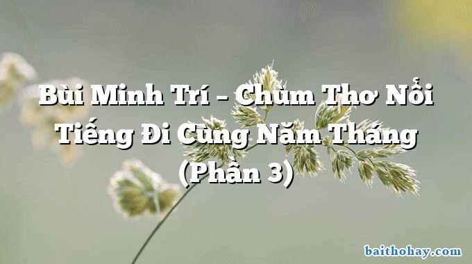 Bùi Minh Trí – Chùm Thơ Nổi Tiếng Đi Cùng Năm Tháng (Phần 3)