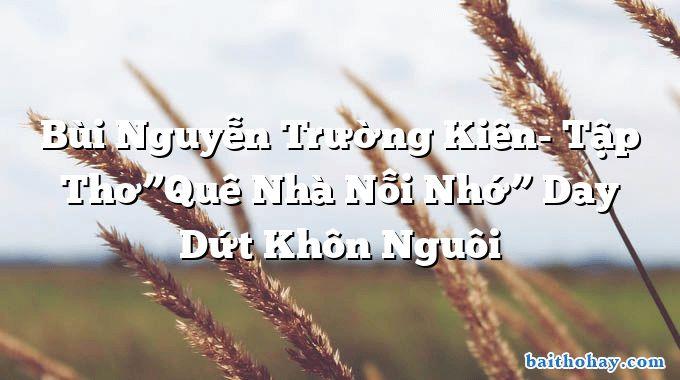 """Bùi Nguyễn Trường Kiên- Tập Thơ""""Quê Nhà Nỗi Nhớ"""" Day Dứt Khôn Nguôi"""