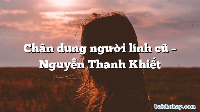 Chân dung người lính cũ – Nguyễn Thanh Khiết