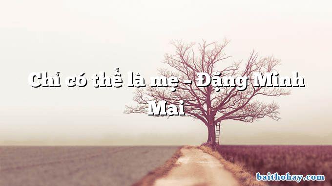 Chỉ có thể là mẹ – Đặng Minh Mai