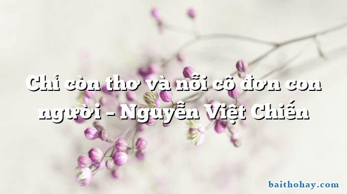 Chỉ còn thơ và nỗi cô đơn con người  –  Nguyễn Việt Chiến