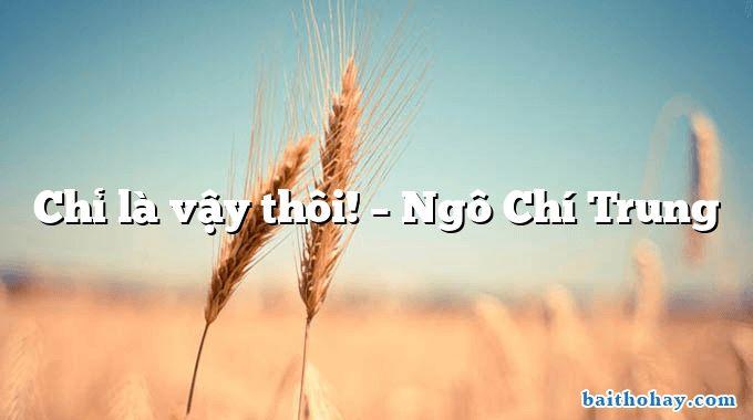 Chỉ là vậy thôi! – Ngô Chí Trung