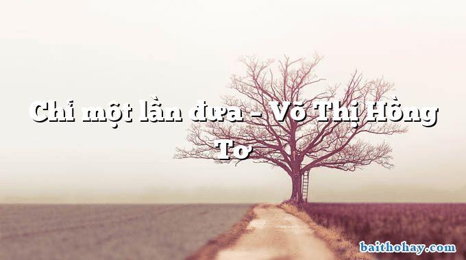 Chỉ một lần đưa  –  Võ Thị Hồng Tơ