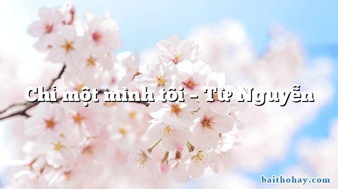 Chỉ một mình tôi – Từ Nguyễn