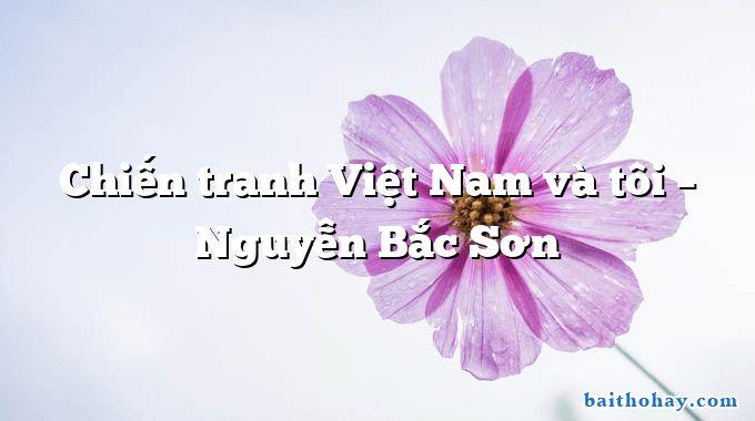 Chiến tranh Việt Nam và tôi  –  Nguyễn Bắc Sơn