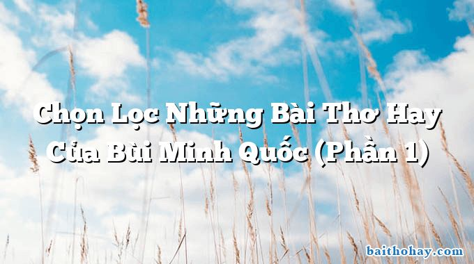 Chọn Lọc Những Bài Thơ Hay Của Bùi Minh Quốc (Phần 1)
