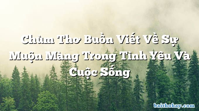 chum tho buon viet ve su muon mang trong tinh yeu va cuoc song - Giật mình thôi chết