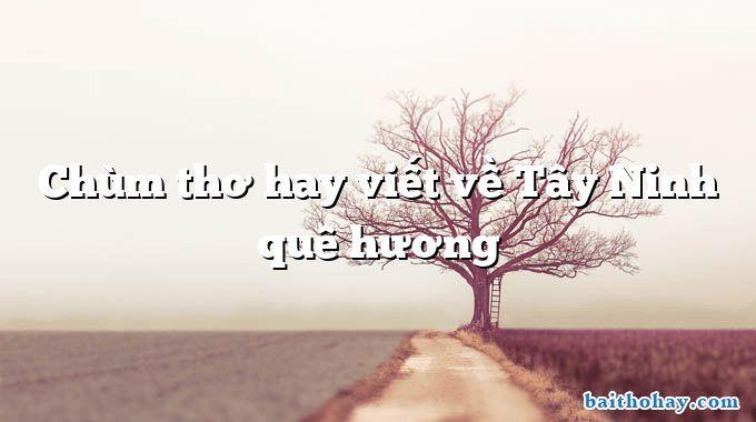 Chùm thơ hay viết về Tây Ninh quê hương