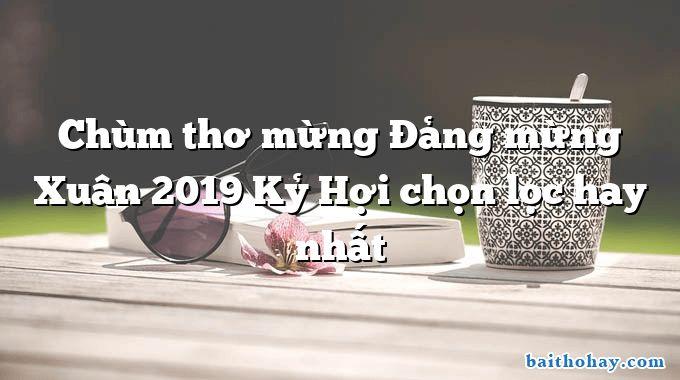 Chùm thơ mừng Đảng mừng Xuân 2019 Kỷ Hợi chọn lọc hay nhất