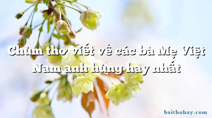 Chùm thơ viết về các bà Mẹ Việt Nam anh hùng hay nhất