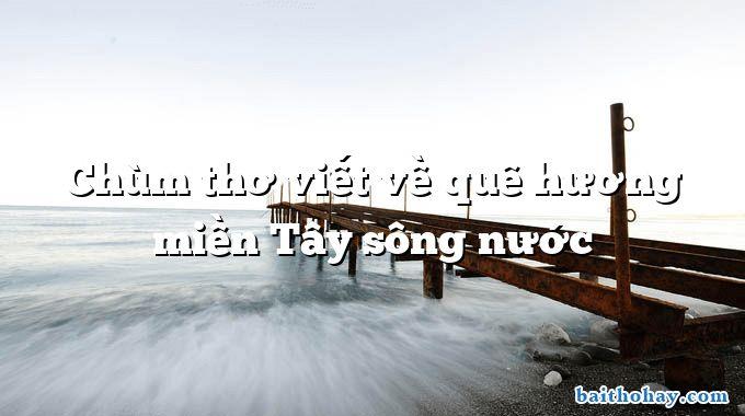 Chùm thơ viết về quê hương miền Tây sông nước
