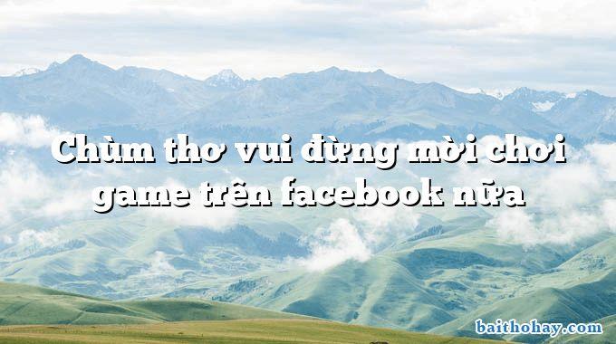 Chùm thơ vui đừng mời chơi game trên facebook nữa